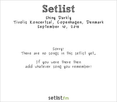Shiny Darkly Setlist Tivoli Konsertsal, Copenhagen, Denmark 2015