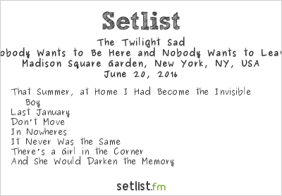 The Twilight Sad Setlist Madison Square Garden, New York, NY, USA 2016, Nobody Wants to Be Here and Nobody Wants to Leave