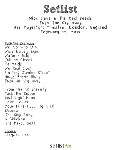 Nick Cave & The Bad Seeds Setlist Her Majesty's Theatre, London, England 2013, Push the sky a way